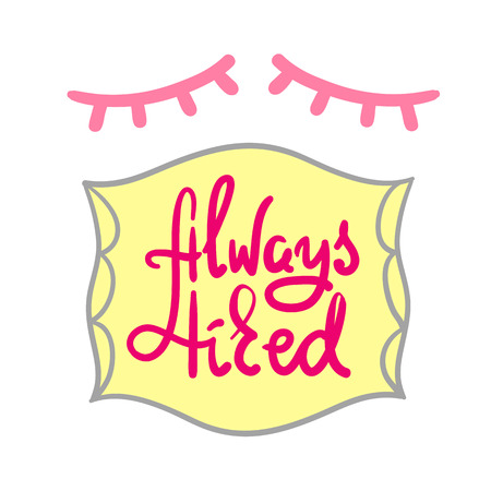 Always tired - simple inspire and motivational quote. Hand drawn beautiful lettering. Print for inspirational poster, t-shirt, bag, cup, card, pajamas, sticker. Cute and funny vector sign Vector Illustration