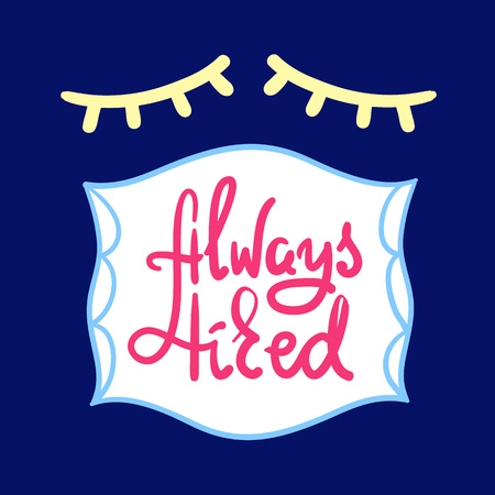 Always tired - simple inspire and motivational quote. Hand drawn beautiful lettering. Print for inspirational poster, t-shirt, bag, cup, card, pajamas, sticker. Cute and funny vector sign