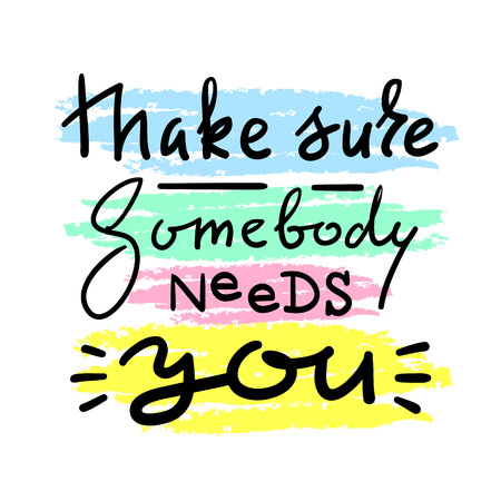 Make sure Somebody needs you - emotional love quote. Hand drawn beautiful lettering. Print for inspirational poster, t-shirt, bag, cups, Valentines Day card, flyer, sticker, badge. Elegant vector sign