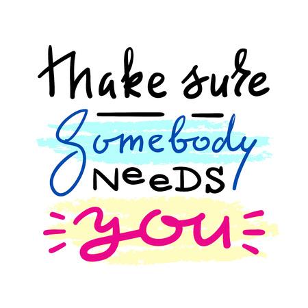 Asegúrate de que alguien te necesite - cita de amor emocional. Dibujado a mano hermosas letras. Imprimir para póster inspirador, camiseta, bolso, tazas, tarjeta del día de San Valentín, volante, pegatina, insignia. Signo de vector elegante