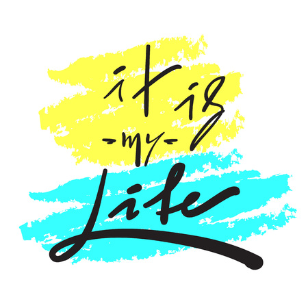 It is my Life - simple inspire and motivational quote. Hand drawn beautiful lettering. Print for inspirational poster, t-shirt, bag, cups, card, flyer, sticker, badge. Elegant vector sign