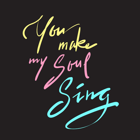 You make my Soul Sing - simple inspire and motivational love quote. Hand drawn beautiful lettering. Print for inspirational poster, t-shirt, bag, cups, Valentines Day card, flyer, sticker, badge