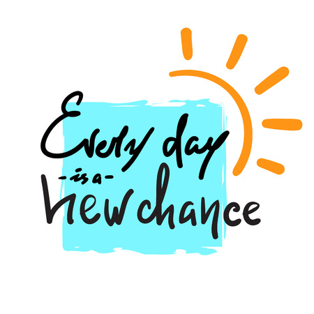 Every day is a new chance. -Simple inspire and motivational quote. Hand drawn beautiful lettering. Print for inspirational poster, t-shirt, bag, cups, card, flyer, sticker, badge. Cute and funny vector
