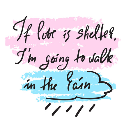 If love is shelter, Im going to walk in the rain - motivational quote. Hand drawn beautiful lettering. Print for inspirational poster, t-shirt, bag, cups, Valentines Day card, flyer, sticker, badge