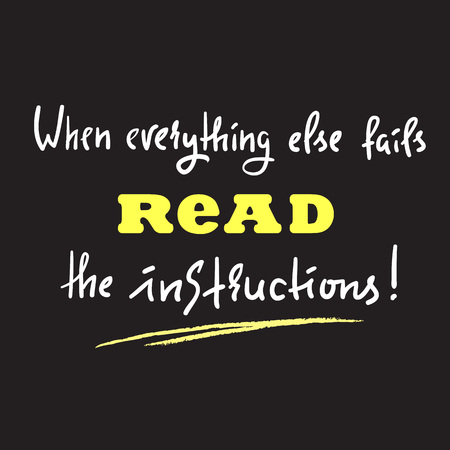 When everything else fails to read the instructions - simple inspire and motivational quote. Print for inspirational poster, t-shirt, bag, cups, card, flyer, sticker, badge. Cute and funny vector Illustration
