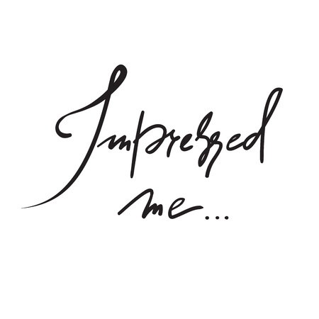 Impressed me -simple inspire and motivational quote. Hand drawn beautiful lettering. Print for inspirational poster, t-shirt, bag, cups, Valentines Day card, flyer, sticker, badge. Elegant calligraphy