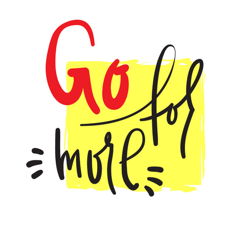 Go for more - inspire and motivational quote. Hand drawn beautiful lettering. Print for inspirational poster, t-shirt, bag, cups, card, flyer, sticker, badge. Cute and funny vector Illustration