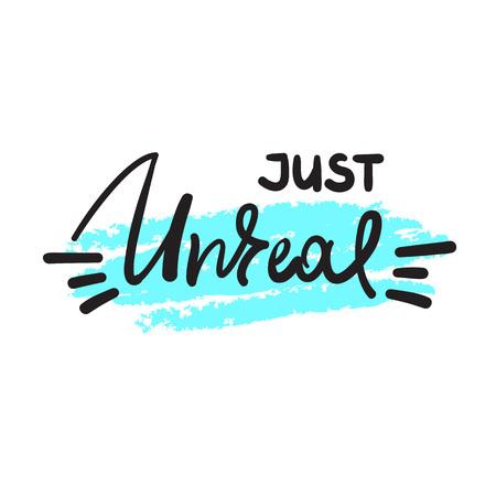 Just unreal - emotional handwritten fancy quote, American slang, urban dictionary. Print for poster, t-shirt, bag, logo, postcard, flyer, sticker, sweatshirt, cup, badge. Funny original simple vector