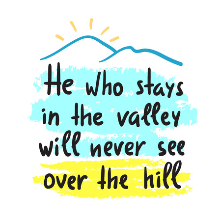 He who stays in the valley will never see over the hill - inspire and motivational quote. Print for inspirational poster, t-shirt, bag, cups, card, sticker, badge. Elegant calligraphy sign