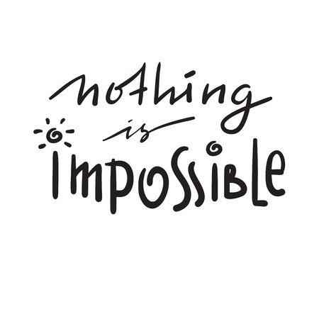 Nothing is impossible - simple inspire and motivational quote. Hand drawn beautiful lettering. Print for inspirational poster, t-shirt, bag, cups, card, flyer, sticker, badge. Funny cute vector