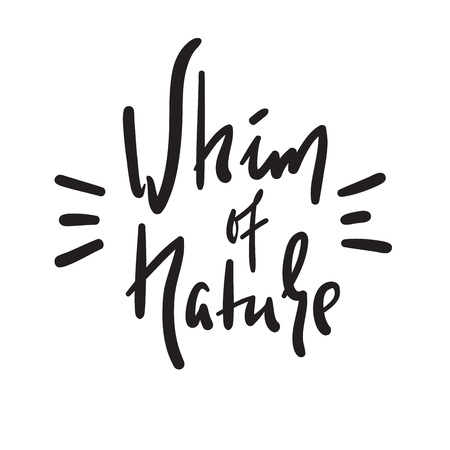 Whim of nature - simple inspire and motivational quote. Hand drawn beautiful lettering. Print for inspirational poster, bag, bag, card, flyer, sticker, badge. Cute and funny vector