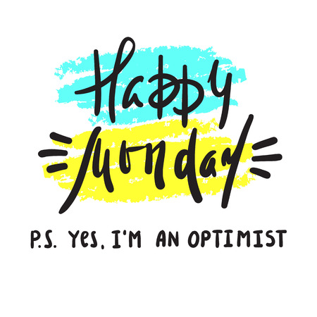 Happy Monday PS Yes I am optimist - inspire and motivational quote. Print for inspirational poster, t-shirt, bag, cups, card, flyer, sticker, badge. Cute and funny vector