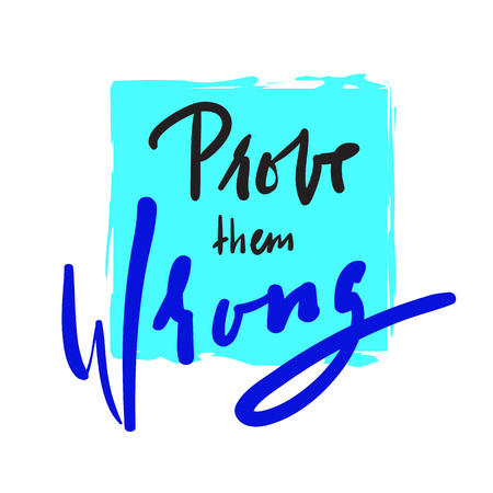 Prove them wrong - simple quote and motivational quote. Hand drawn beautiful lettering. Print for inspirational poster, t-shirt, bag, cups, card, flyer, sticker, badge. Elegant calligraphy sign