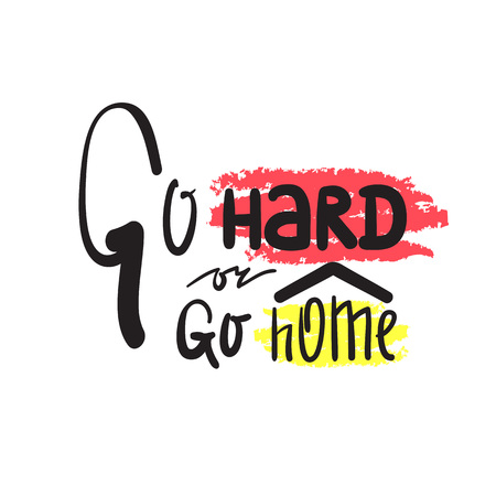 Go hard or go home - inspire and motivational quote. Hand drawn beautiful lettering. Print for inspirational poster, t-shirt, bag, cups, card, flyer, sticker, badge. Cute and funny vector