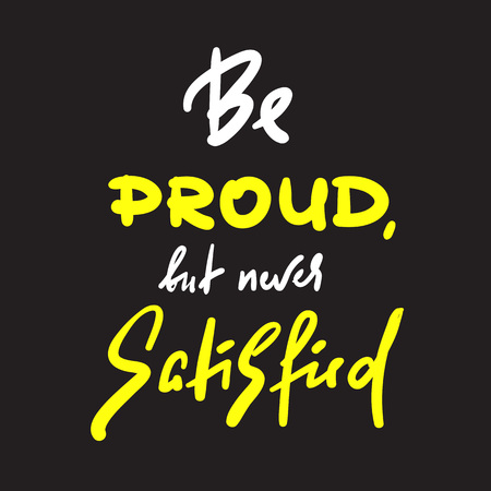 Be proud but newer satisfied - inspire and motivational quote. Hand drawn beautiful lettering. Print for inspirational poster, t-shirt, bag, cups, card, flyer, sticker, badge. Cute and funny vector