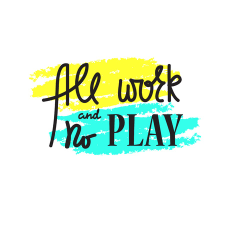 All work and no play. Hand drawn beautiful lettering. Print for inspirational poster, bag, bag, cups, card, flyer, sticker, badge. Cute and funny vector