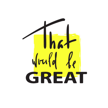 That would be Great -simple inspire and motivational quote. Hand drawn beautiful lettering. Print for inspirational poster, bag, bag, cups, card, flyer, sticker, badge. Cute and funny vector sign