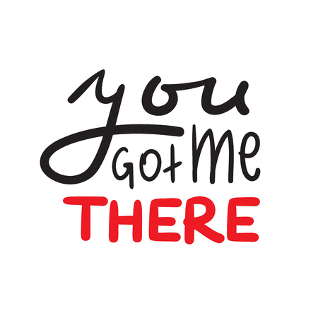 You got me there - simple inspire and motivational quote. Hand drawn beautiful lettering. Print for inspirational poster, bag, bag, cups, card, flyer, sticker, badge. Cute and funny vector sign