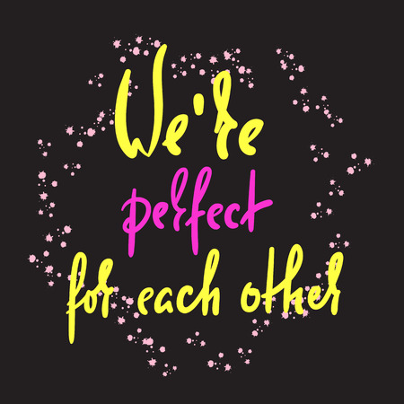 We are perfect for each other - love inspire, motivational quote. Beautiful lettering. Print for inspirational poster, t-shirt, bag, cups, Valentine card, flyer, sticker, badge. Elegant calligraphy