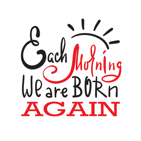 Each morning we are born again - inspire and motivational quote. Hand drawn beautiful lettering. Print for inspirational poster, t-shirt, bag, cups, card, flyer, sticker, badge. Elegant calligraphy Illustration