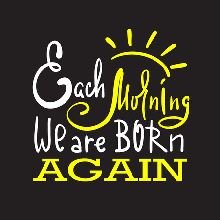 Each morning we are born again - inspire and motivational quote. Hand drawn beautiful lettering. Print for inspirational poster, t-shirt, bag, cups, card, flyer, sticker, badge. Elegant calligraphy