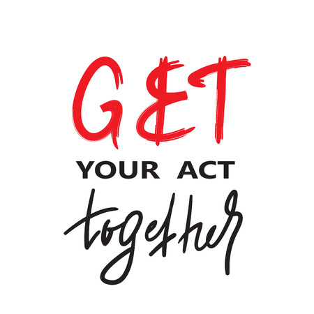 Get your act together - inspire and motivational quote. English idiom, lettering. Youth slang. Print for inspirational poster, t-shirt, bag, cups, card, flyer, sticker, badge. Calligraphy funny sign