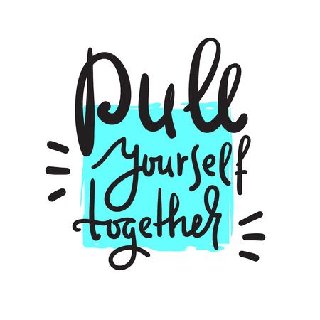 Pull yourself together - inspire and motivational quote. English idiom, lettering. Youth slang. Print for inspirational poster, t-shirt, bag, cups, card, flyer, sticker, badge. Calligraphy sign