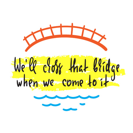 We'll cross that bridge when we come to it - inspire and motivational quote. English idiom, proverb, lettering. Print for inspirational poster, t-shirt, bag, cups, card, flyer, sticker, badge.