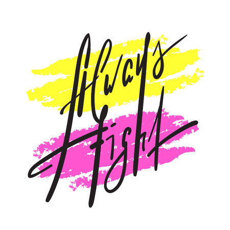 Always fight - simple inspire and motivational quote. Hand drawn beautiful lettering. Print for inspirational poster, t-shirt, bag, cups, card, flyer, sticker, badge. Elegant calligraphy sign