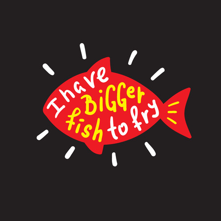 I have a little fishy fry - funny inspire and motivational quote. Hand drawn beautiful lettering. Print for inspirational poster, t-shirt, bag, cups, card, flyer, sticker, badge. English idiom, proverb