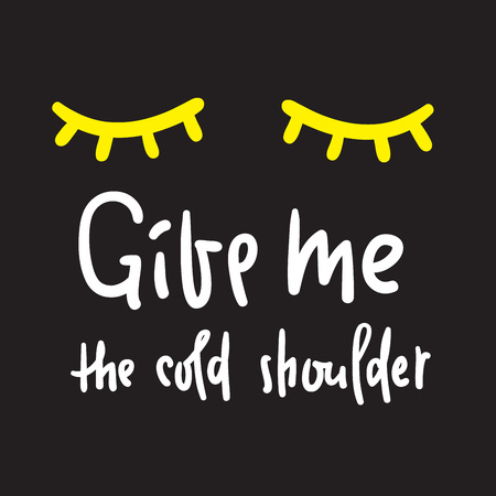 Give me your cold shoulder - inspire and motivational quote. Hand drawn beautiful lettering. Print for inspirational poster, t-shirt, bag, cups, card, flyer, sticker, badge. English idiom, proverb