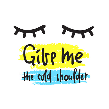 Give me your cold shoulder - inspire and motivational quote. Hand drawn beautiful lettering. Print for inspirational poster, t-shirt, bag, cups, card, flyer, sticker, badge. English idiom, proverb Ilustração Vetorial