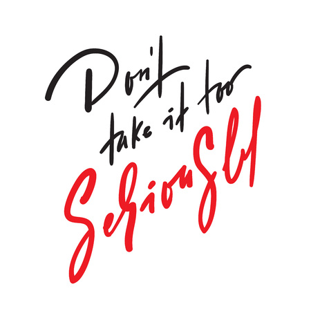 Dont take it too seriously - inspire and motivational quote. Hand drawn beautiful lettering. Print for inspirational poster, t-shirt, bag, cups, card, flyer, sticker, badge. Cute original vector sign