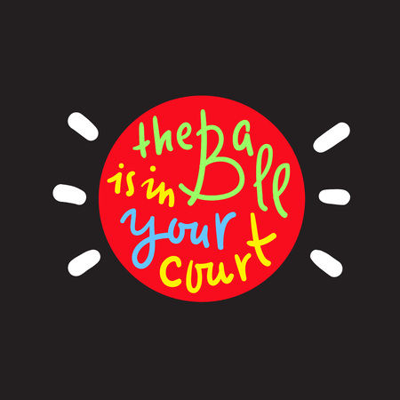 The ball is in your court - simple inspire and motivational quote. Hand drawn beautiful lettering. Print for inspirational poster, t-shirt, bag, cups, card, flyer, sticker, badge. Cute original vector