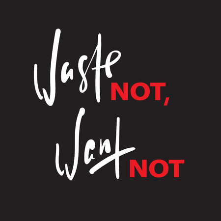 Waste not, want not - inspire motivational quote. Hand drawn beautiful lettering. Print for inspirational poster, t-shirt, bag, cups, card, flyer, sticker, badge. English idiom, proverb