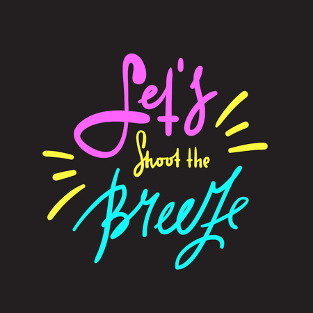 Let's shoot the breeze. English idiom, lettering. Print for inspirational poster, t-shirt, bag, cups, card, flyer, sticker, badge. Cute and funny vector sign