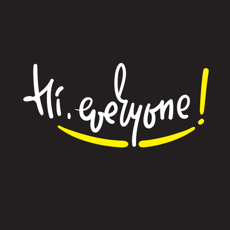 Hi everyone - simple inspire and motivational quote. Handwritten welcome phrase. Print for inspirational poster, t-shirt, bag, cups, card, flyer, sticker, badge. Cute and funny vector writing