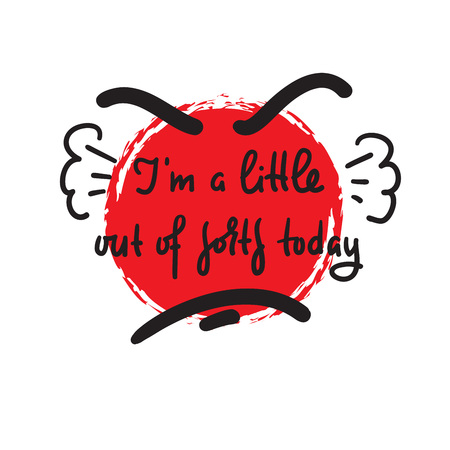 Im a little out of sorts today - inspire motivational quote. Hand drawn beautiful lettering. Print for inspirational poster, t-shirt, bag, cups, card, flyer, sticker, badge. Cute and funny vector