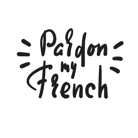 Pardon my French - simple inspire motivational quote. Hand drawn lettering. Youth slang. Print for inspirational poster, t-shirt, bag, cups, card, flyer, sticker, badge. Cute funny vector writing