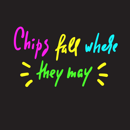 Chips fall where they may - inspire motivational quote. Hand drawn lettering. Youth slang, idiom. Print for inspirational poster, t-shirt, bag, cups, card, flyer, sticker, badge. Cute funny vector Illustration