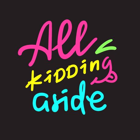 All kidding aside - inspire motivational quote. Hand drawn lettering. Youth slang, idiom. Print for inspirational poster, bag, bag, cups, card, flyer, sticker, badge. Cute funny vector writing