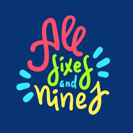 All sixes and nines - inspire motivational quote. Hand drawn lettering. Youth slang, idiom. Print for inspirational poster, t-shirt, bag, cups, card, flyer, sticker, badge. Cute funny vector writing
