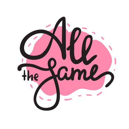 All the same - simple inspire motivational quote. Hand drawn lettering. Youth slang, idiom. Print for inspirational poster, t-shirt, bag, cups, card, flyer, sticker, badge. Cute funny vector writing