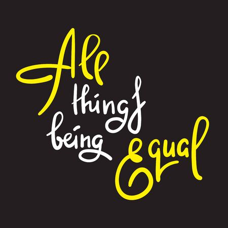 All things being equal - inspire motivational quote. Hand drawn lettering. Youth slang, idiom. Print for inspirational poster, t-shirt, bag, cups, card, flyer, sticker, badge. Cute funny vector