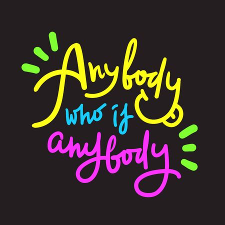 Anybody who is anybody - inspire motivational quote. Hand drawn lettering. Youth slang, idiom. Print for inspirational poster, t-shirt, bag, cups, card, flyer, sticker, badge. Cute funny vector