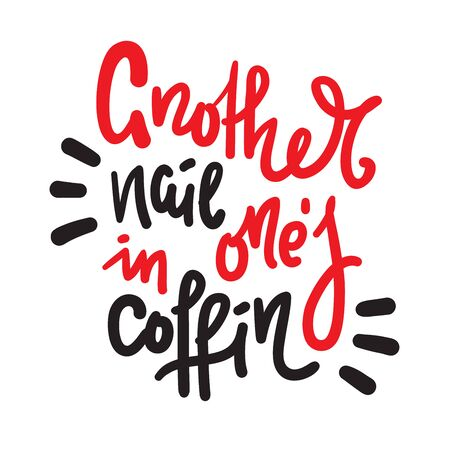 Another nail in one's coffin - inspire motivational quote. Hand drawn lettering. Youth slang, idiom. Print for inspirational poster, t-shirt, bag, cups, card, flyer, sticker, badge. Cute funny vector