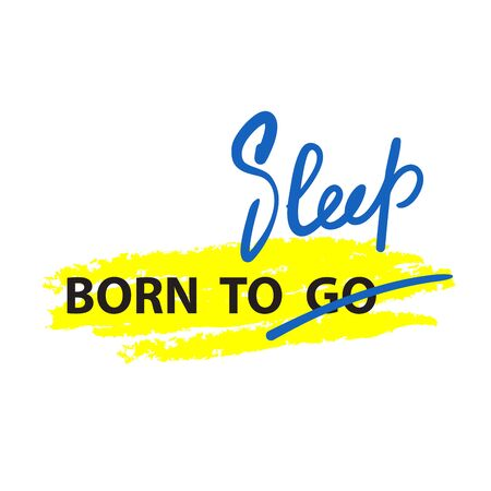 Born to Go / Sleep - inspire motivational quote. Hand drawn lettering. Youth slang, idiom. Print for inspirational poster, t-shirt, bag, cups, card, flyer, sticker, badge. Cute funny vector writing