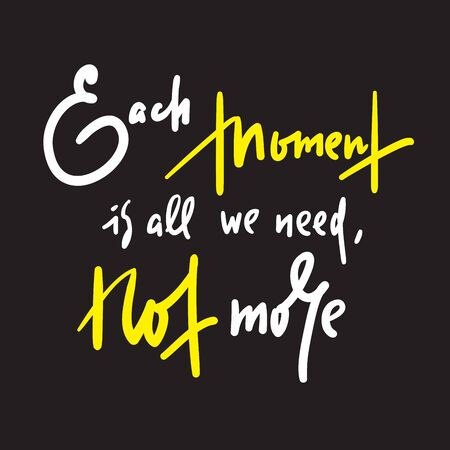 Each moment is all we need, not more - inspire motivational quote. Hand drawn lettering. Print for inspirational poster, t-shirt, bag, cups, card, flyer, sticker, badge. Phrase for self development