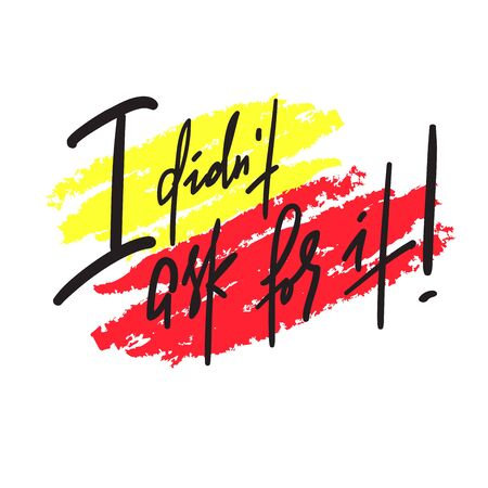 I didn't ask for it -inspire motivational quote. Hand drawn lettering. Youth slang, idiom. Print for inspirational poster, t-shirt, bag, cups, card, flyer, sticker, badge. Emotional calligraphy writing  イラスト・ベクター素材