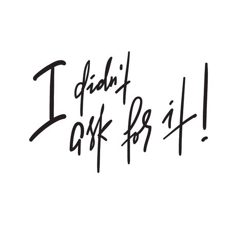 I didn't ask for it -inspire motivational quote. Hand drawn lettering. Youth slang, idiom. Print for inspirational poster, t-shirt, bag, cups, card, flyer, sticker, badge. Emotional calligraphy writing Illusztráció